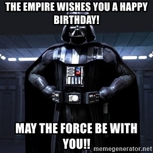 Darth Vader - The Empire wishes you a Happy Birthday! May the force be with you!!