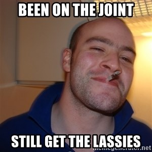 Good Guy Greg - been on the joint still get the lassies