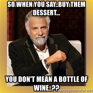 XX beer guy - So when you say..Buy them dessert... You don't mean a bottle of wine..??