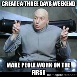 dr. evil quotation marks - create a three days weekend make peole work on the first