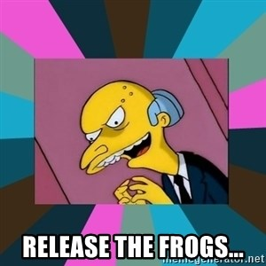 Mr. Burns - Release the frogs...
