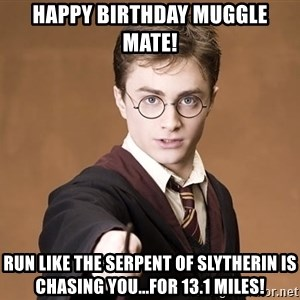 Advice Harry Potter - Happy Birthday Muggle Mate!  Run like the Serpent of Slytherin is chasing you...for 13.1 miles!