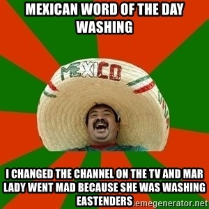 Successful Mexican - MEXICAN WORD OF THE DAY WASHING I CHANGED THE CHANNEL ON THE TV AND MAR LADY WENT MAD BECAUSE SHE WAS WASHING EASTENDERS