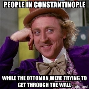 Willy Wonka - people in constantinople while the ottoman were trying to get through the wall