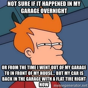 Futurama Fry - not sure if it happened in my garage overnight or from the time I went out of my garage to in front of my house… but my car is back in the garage with a flat tire right now