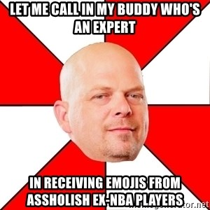 Pawn Stars - let me call in my buddy who's an expert in receiving emojis from assholish ex-nba players