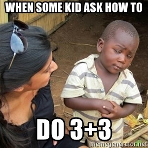Skeptical 3rd World Kid - WHEN SOME KID ASK HOW TO  DO 3+3