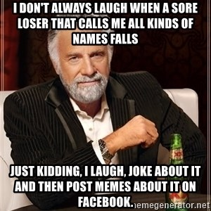 The Most Interesting Man In The World - I don't always laugh when a sore loser that calls me all kinds of names falls Just kidding, I laugh, joke about it and then post memes about it on facebook.