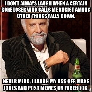 The Most Interesting Man In The World - I don't always laugh when a certain sore loser who calls me racist among other things falls down. Never mind, I laugh my ass off, make jokes and post memes on facebook.