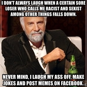 The Most Interesting Man In The World - I don't always laugh when a certain sore loser who calls me racist and sexist among other things falls down. Never mind, I laugh my ass off, make jokes and post memes on facebook.