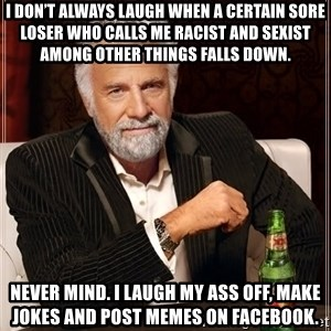 The Most Interesting Man In The World - I don't always laugh when a certain sore loser who calls me racist and sexist among other things falls down. Never mind. I laugh my ass off, make jokes and post memes on facebook.