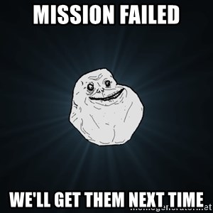 Forever Alone - Mission failed We'll get them next time