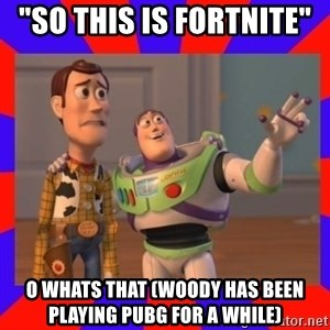 "Everywhere - ""So this is Fortnite""  O whats that (Woody has been playing PUBG for a while)"
