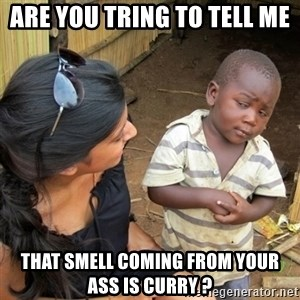 skeptical black kid - ARE YOU TRING TO TELL ME THAT SMELL COMING FROM YOUR ASS IS CURRY ?