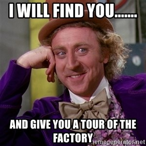 Willy Wonka - I will find you....... and give you a tour of the factory