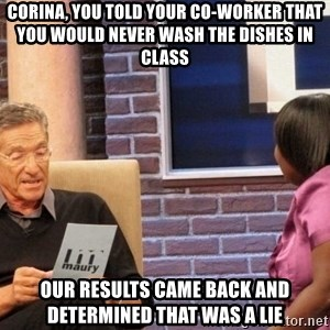 Maury Lie Detector - Corina, you told your co-worker that you would never wash the dishes in class Our results came back and determined that was a lie