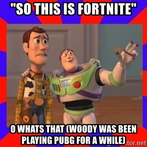 "Everywhere - ""So this is Fortnite"" O whats that (Woody was been playing PUBG for a while)"