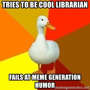 Technologically Impaired Duck - tries to be cool librarian fails at meme generation humor