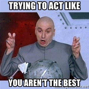 Dr Evil meme - Trying to act like you aren't the best