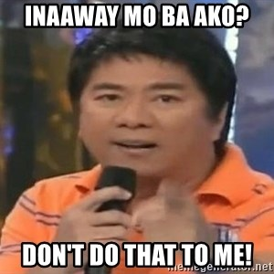 willie revillame you dont do that to me - INAAWAY MO BA AKO?  DON'T DO THAT TO ME!