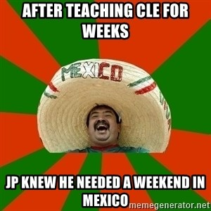 Successful Mexican - After teaching CLE for weeks JP knew he needed a weekend in Mexico