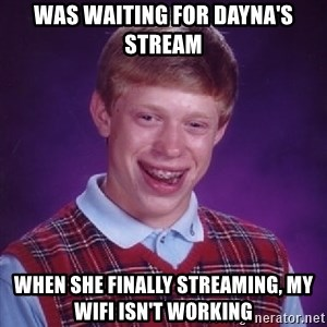 Bad Luck Brian - Was waiting for Dayna's stream When she finally streaming, my wifi isn't working