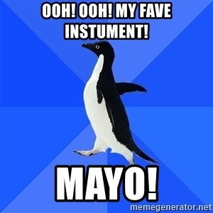 Socially Awkward Penguin - ooh! ooh! My fave instument! Mayo!