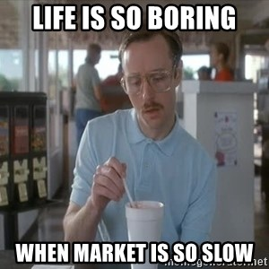 so i guess you could say things are getting pretty serious - life is so boring when market is so slow