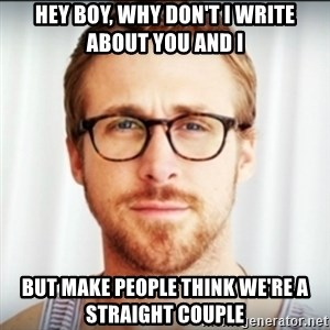 Ryan Gosling Hey Girl 3 - hey boy, why don't I write about you and I but make people think we're a straight couple