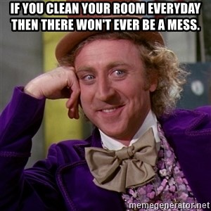 Willy Wonka - if you clean your room everyday then there won't ever be a mess.