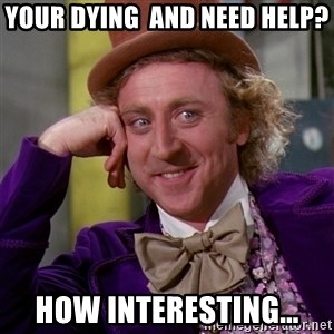 Willy Wonka - Your dying  and need help? how interesting...