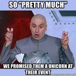 "Dr Evil meme - So ""Pretty Much"" We Promised them a Unicorn at their Event"
