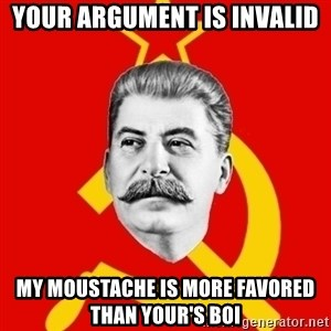 Stalin Says - your argument is invalid my moustache is more favored than your's boi