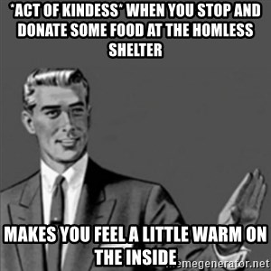 Correction Guy - *act of kindess* when you stop and donate some food at the homless shelter makes you feel a little warm on the inside