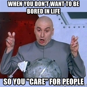 "Dr Evil meme - when you don't want to be bored in life so you ""care"" for people"