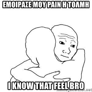 I know that feel bro blank - ΕΜΟΙΡΑΣΕ ΜΟΥ PAIN Η ΤΟΛΜΗ I KNOW THAT FEEL BRO