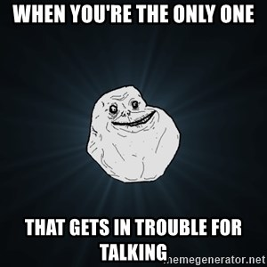 Forever Alone - when you're the only one that gets in trouble for talking