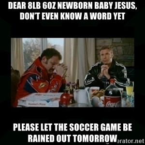 Dear lord baby jesus - DEAR 8LB 6OZ NEWBORN BABY JESUS, DON'T EVEN KNOW A WORD YET PLEASE LET THE SOCCER GAME BE RAINED OUT TOMORROW