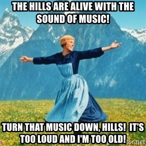 Sound Of Music Lady - THE HILLS ARE ALIVE WITH THE SOUND OF MUSIC! TURN THAT MUSIC DOWN, HILLS!  IT'S TOO LOUD AND I'M TOO OLD!
