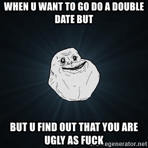 Forever Alone - When u want to go do a double date but but u find out that you are ugly as fuck