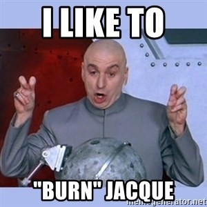 "Dr Evil meme - I like to  ""Burn"" jacque"