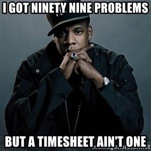 Jay Z problem - I got ninety nine problems but a timesheet ain't one