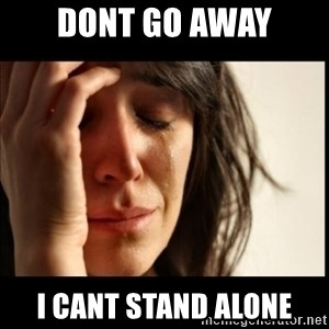 First World Problems - Dont go away i cant stand alone