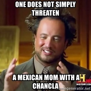 Ancient Aliens - One does not simply Threaten  a mexican mom with a chancla