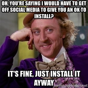 Willy Wonka - Oh, you're saying I would have to get off social media to give you an OK to install? it's fine, just install it ayway