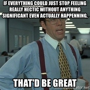 Yeah that'd be great... - if everything could just stop feeling really hectic without anything  significant even actually happenning, That'd be great