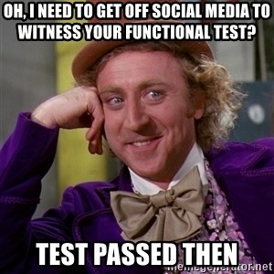 Willy Wonka - Oh, I need to get off social media to witness your functional test? test passed then