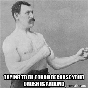 overly manlyman - trying to be tough because your crush is around