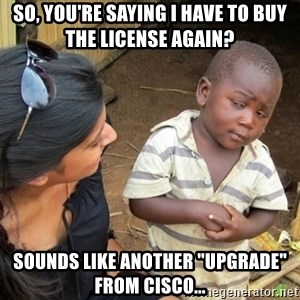 "Skeptical 3rd World Kid - So, you're saying I have to buy the license again? Sounds like another ""upgrade"" from Cisco..."