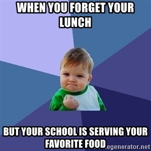 Success Kid - when you forget your lunch  but your school is serving your favorite food